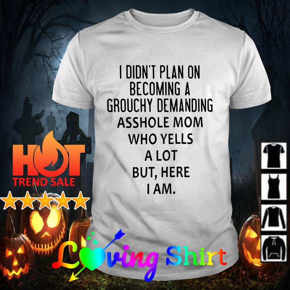 I didn't plan on becoming a grouchy demanding asshole mom who yells a lot but shirt