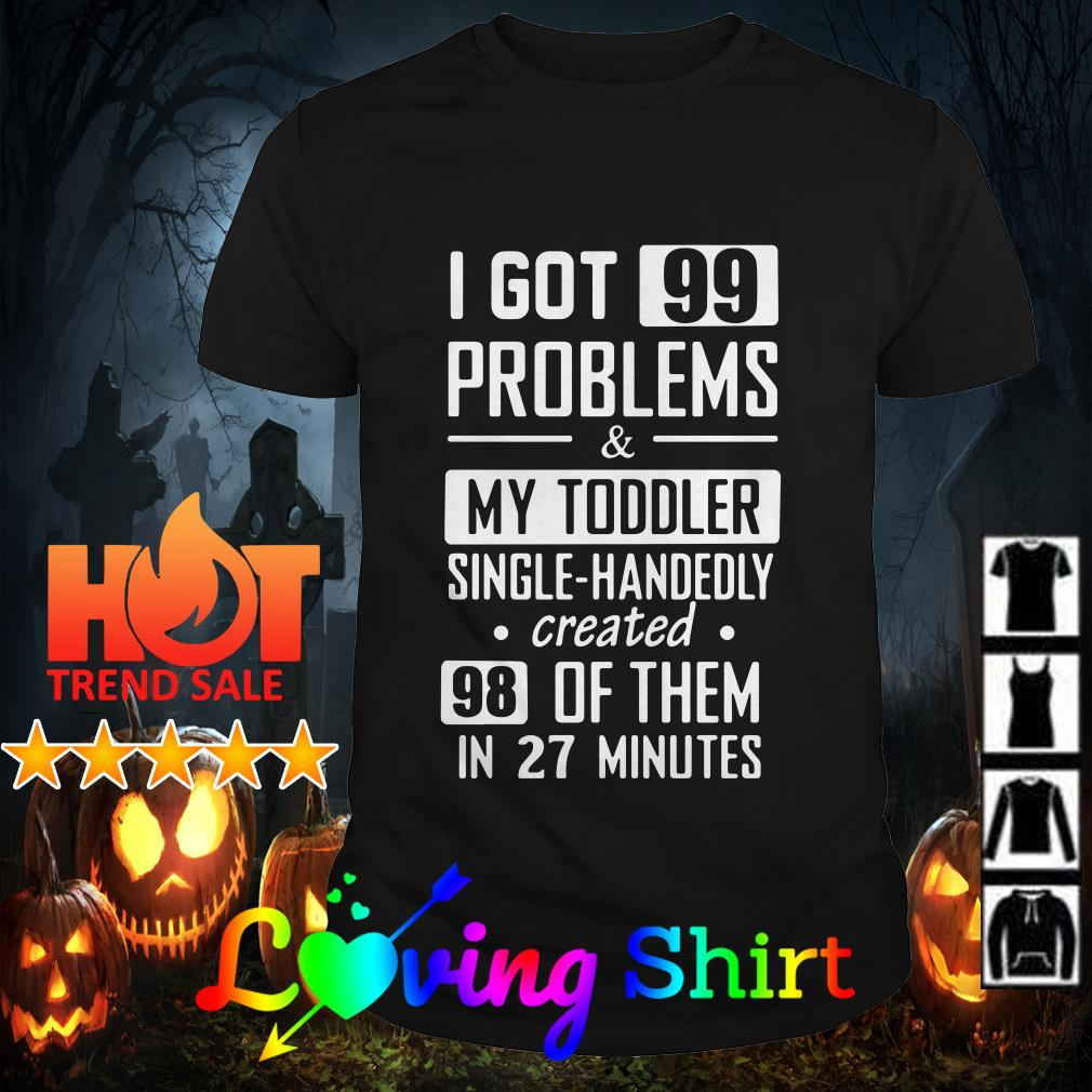 I got 99 problems and my toddler single-handedly created 98 of them in 27 minutes shirt