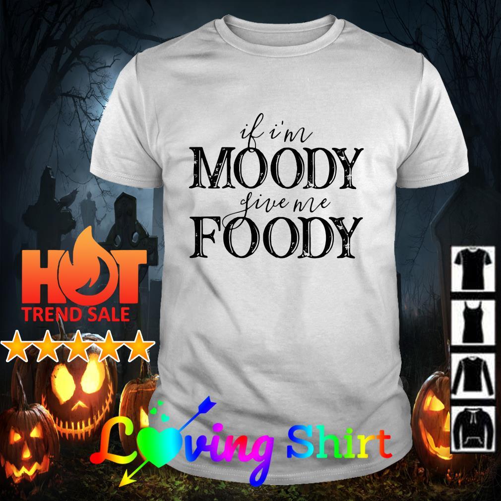 If I'm moody live me foody shirt