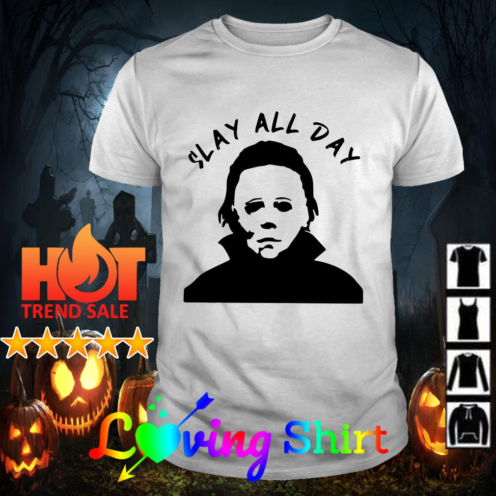 Michael Myers Slay all day shirt