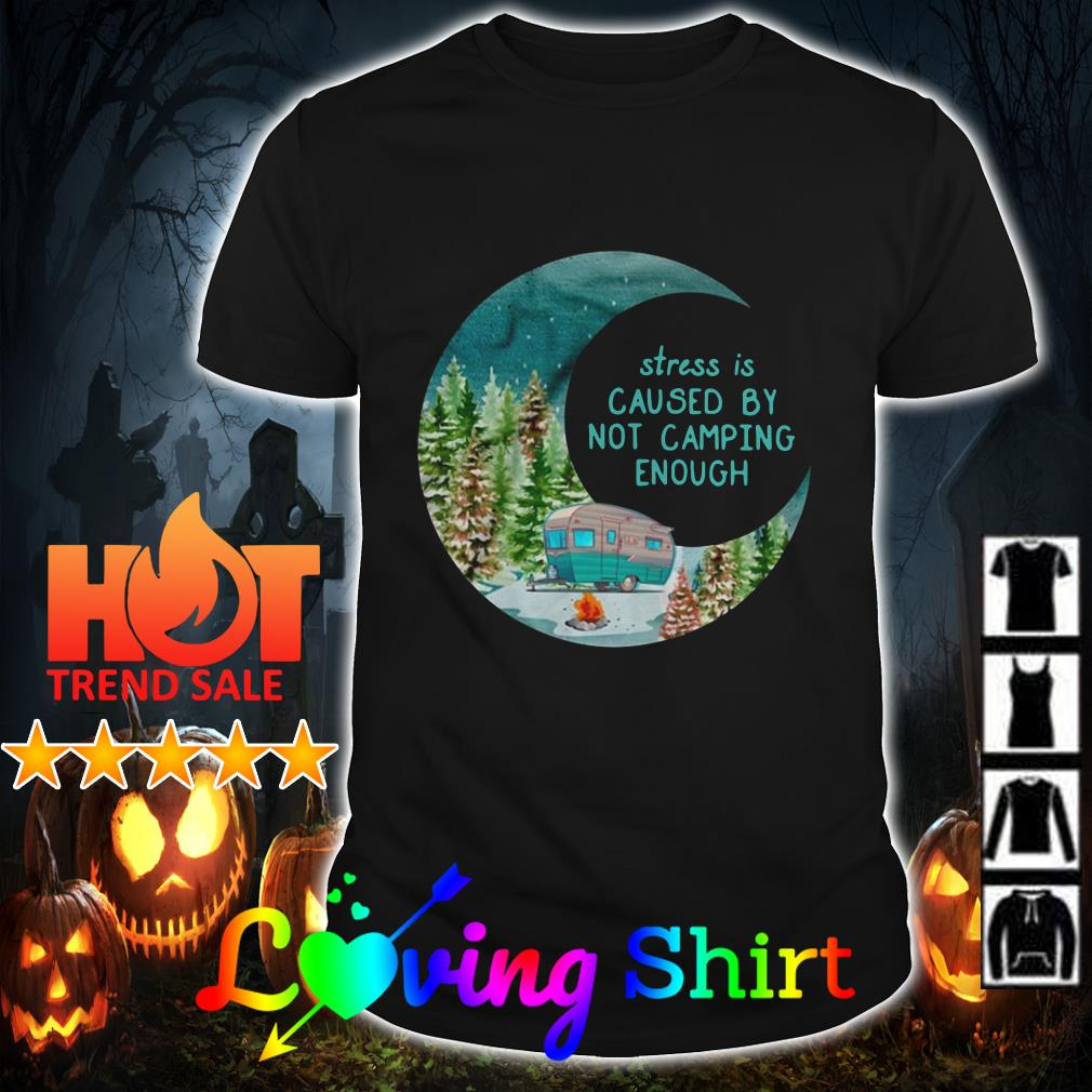 Moon stress is caused by not camping enough shirt