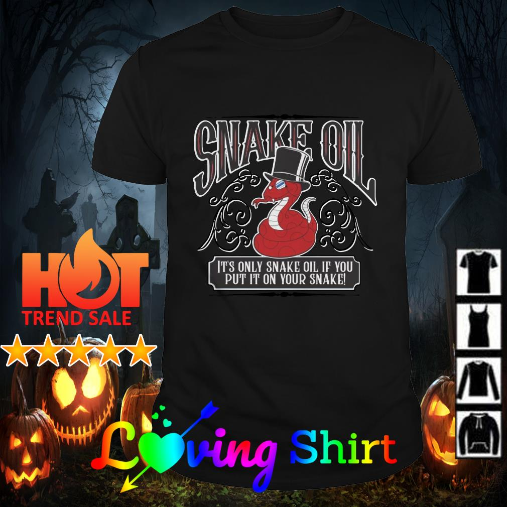 Snake oil it's only snake oil of you put it on your snake shirt