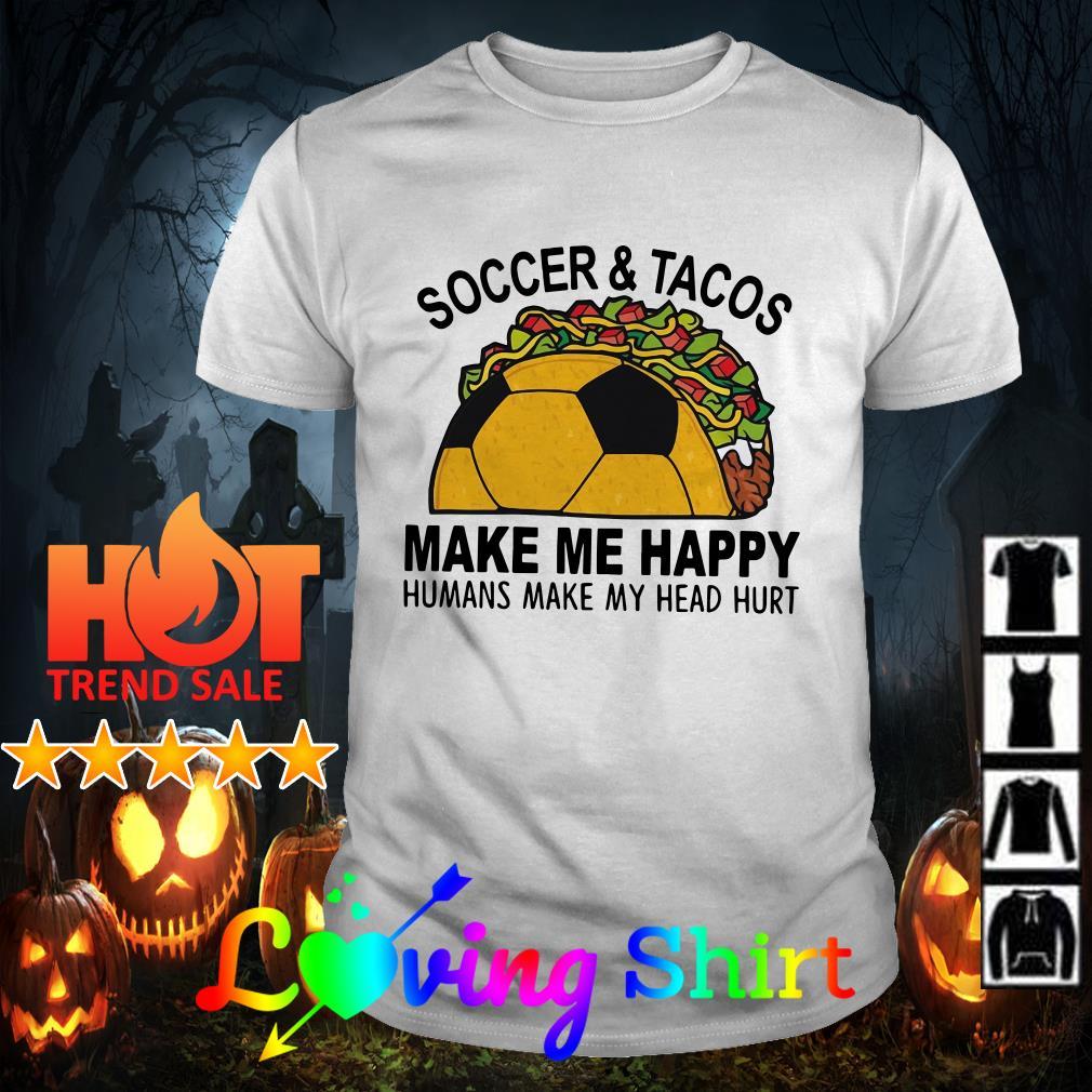 Soccer and tacos make me happy humans make my head hurt shirt