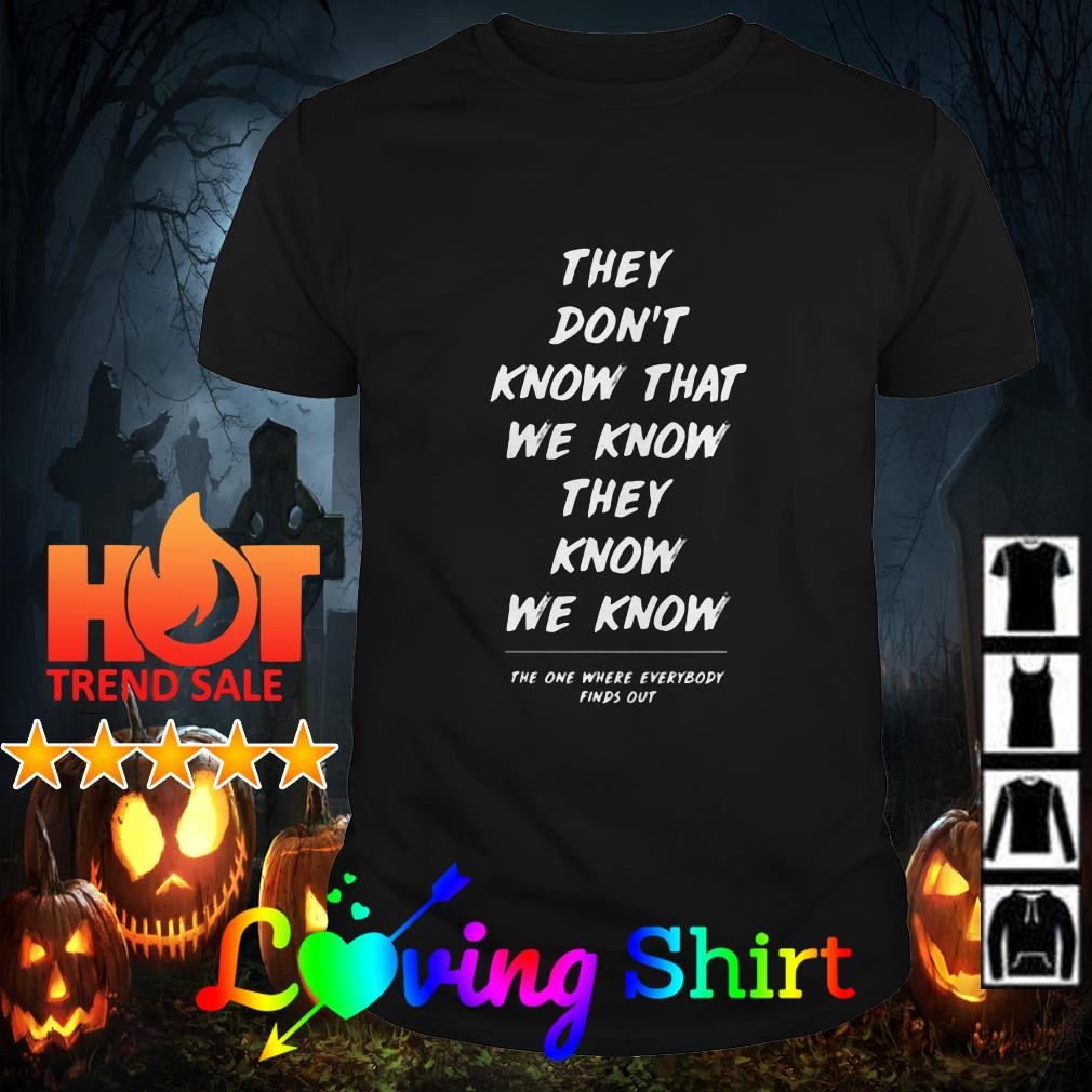 They don't know that we know they know we know the one where everybody finds out shirt