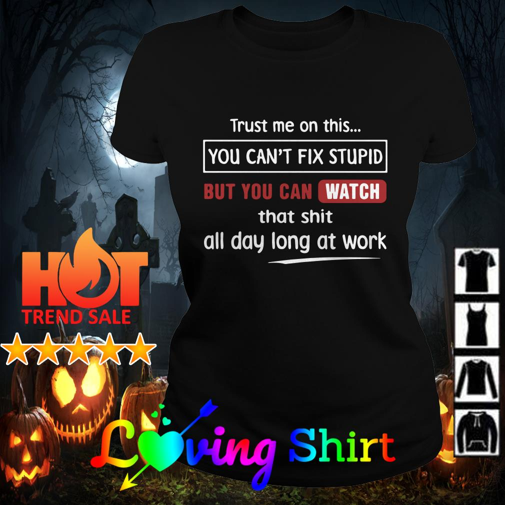 Trust me on the you can't fix stupid but you can witch that shit all day long at work shirt