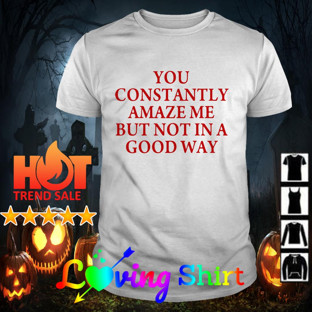 You constantly amaze me but not in a good way shirt
