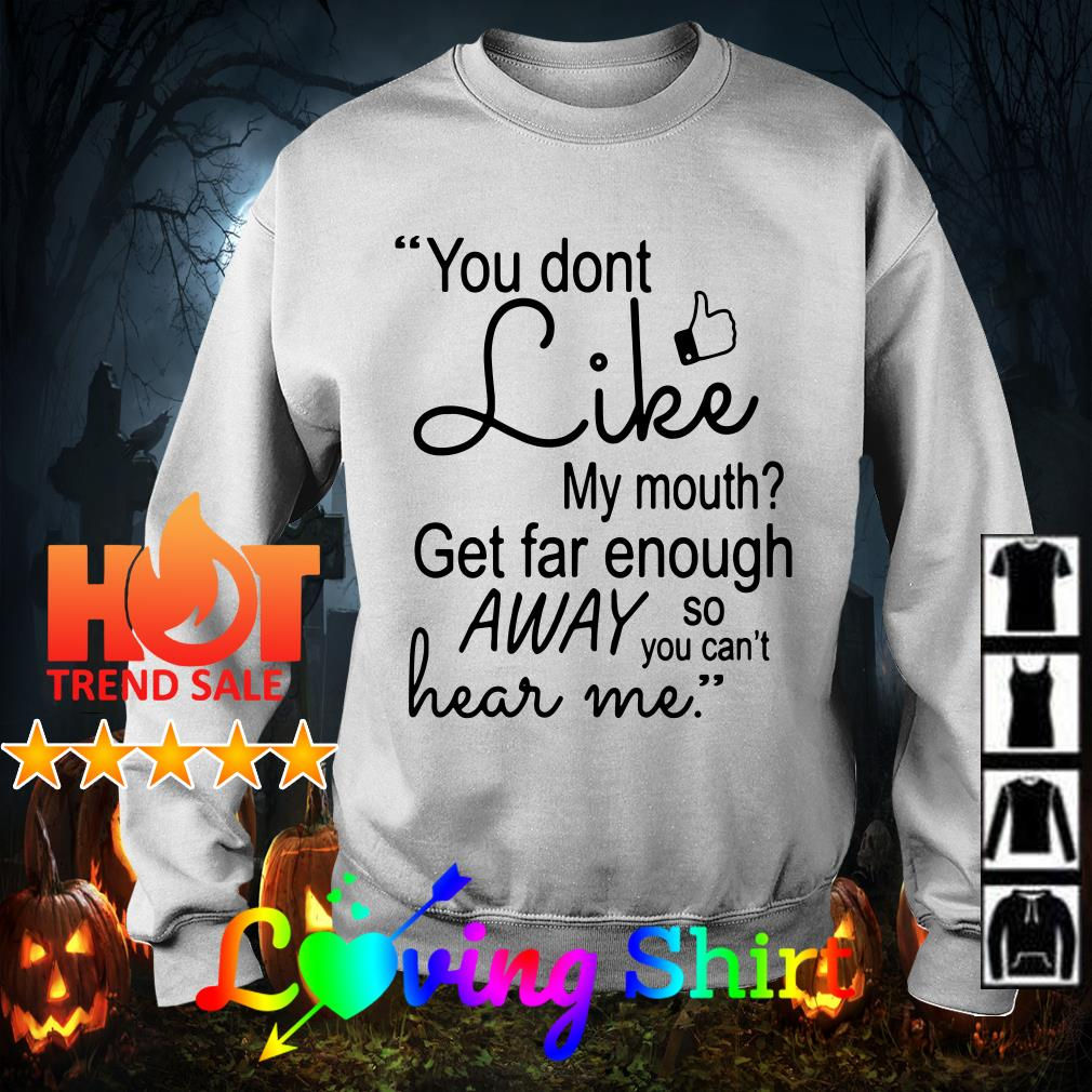 You don't like my mouth get far enough away so you can't hear me shirt
