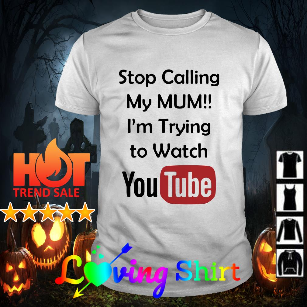 Stop calling my mum I'm trying to watch YouTube shirt