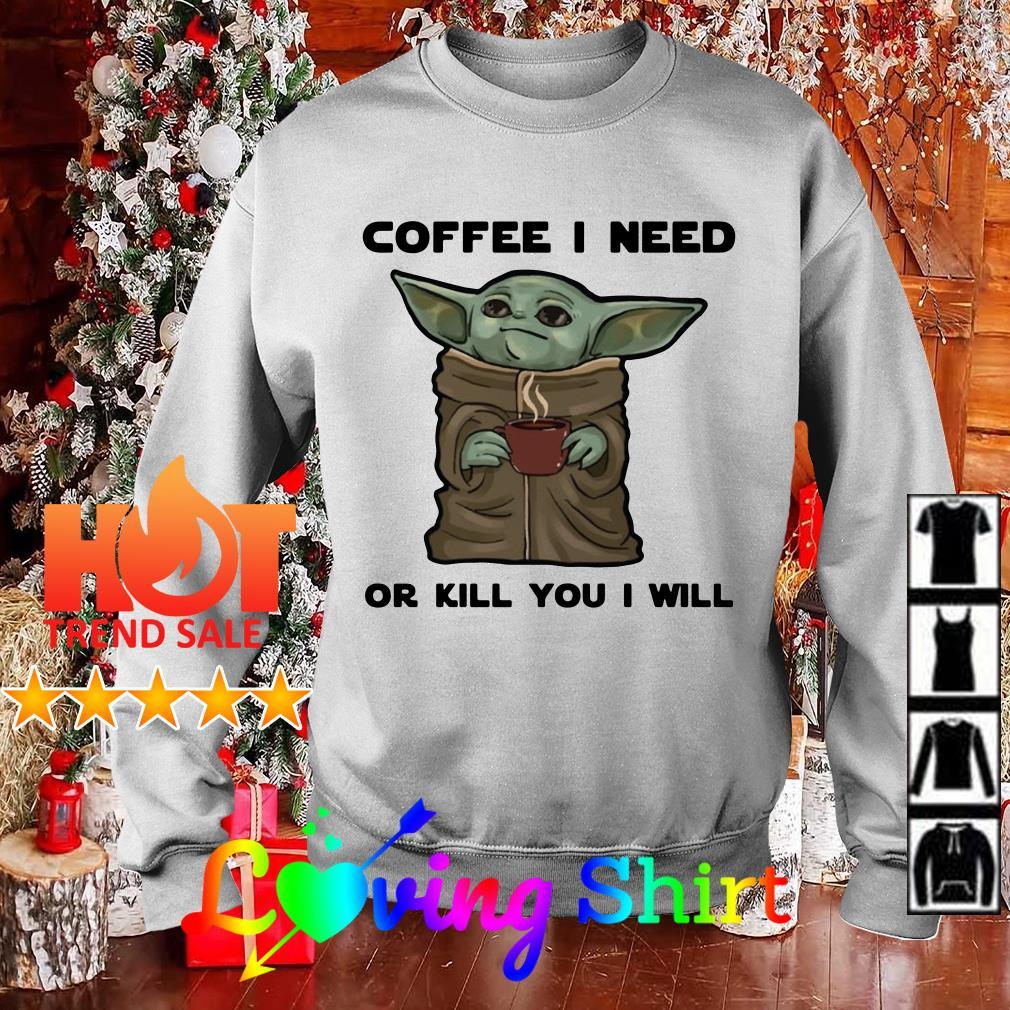 Baby Yoda Coffee I Need Or Kill You I Will Shirt, Hoodie