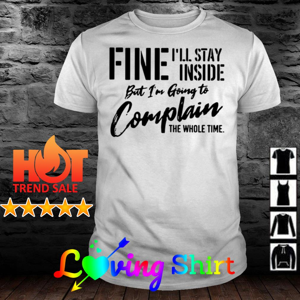 But I'm going to complain the whole time Fine I'll stay inside shirt