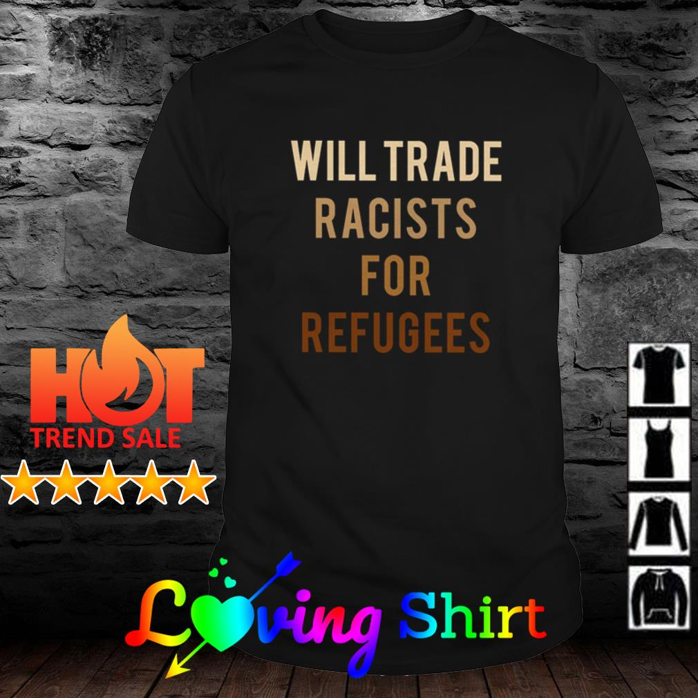 Will trade racists for refugees activists protest shirt