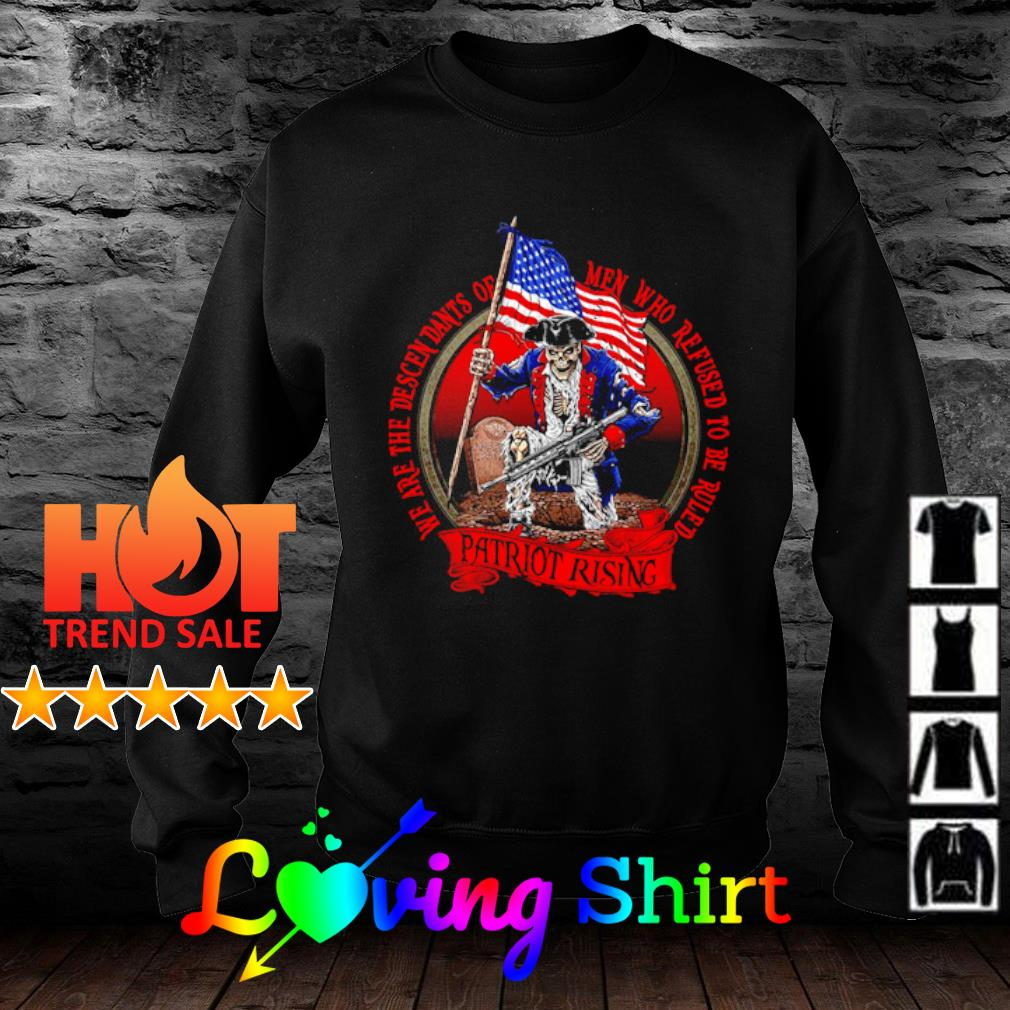 We are the descendants of men who refused to be ruled Patriot Rising s sweater