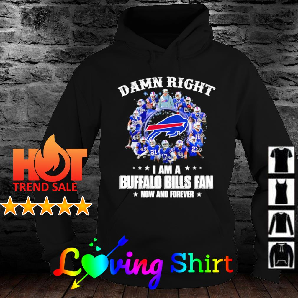 Damn Right I am a Buffalo Bills fan now and forever s hoodie
