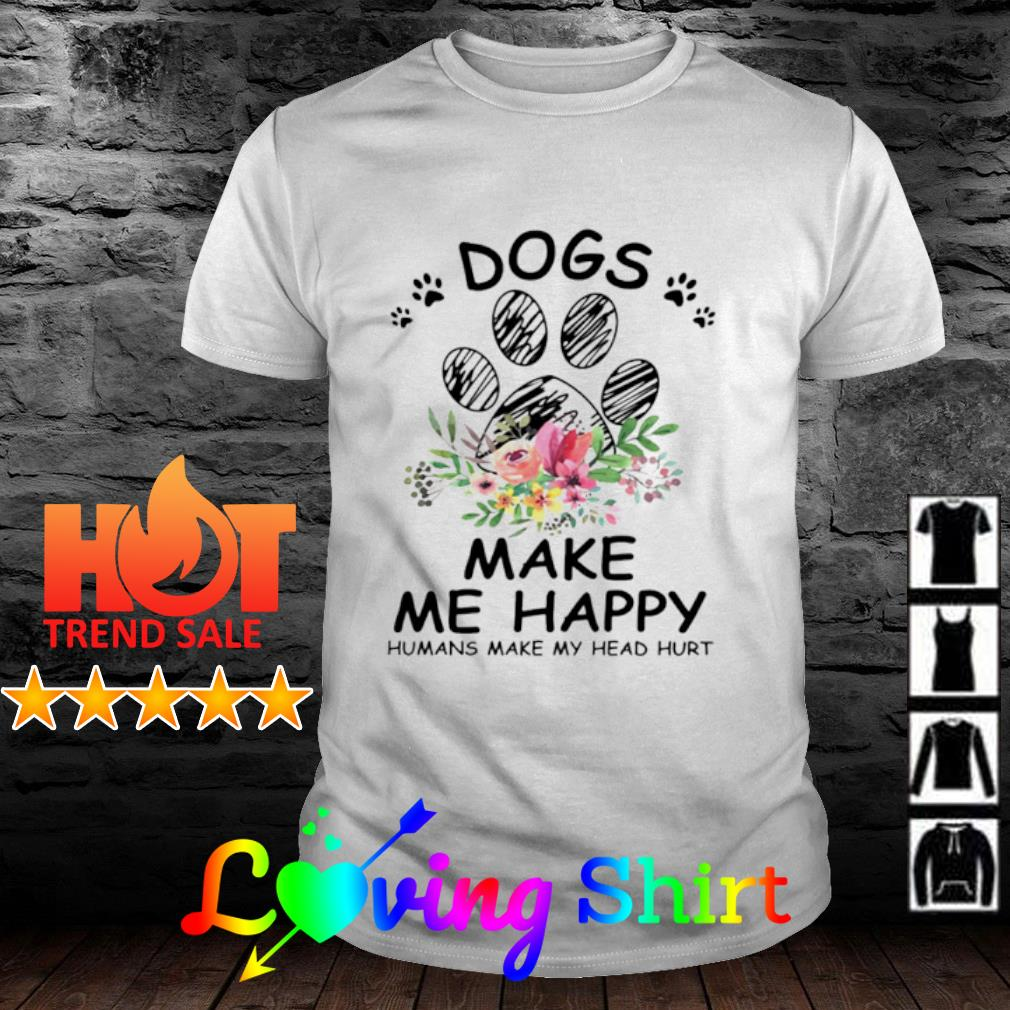 Flower Dogs make me happy humans make my head hurt shirt