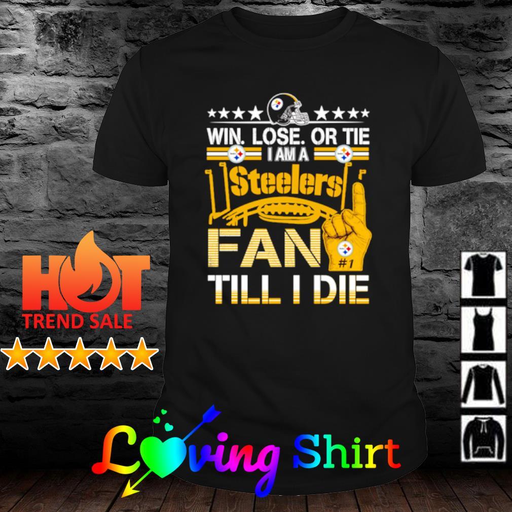 Win Lose Or Tie Im a Steelers Fan Till I Die shirt