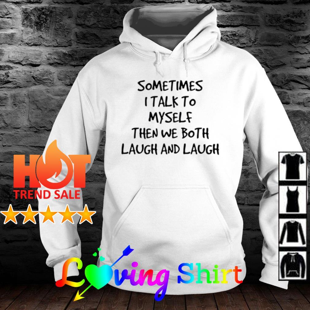 Sometimes I talk to myself then we bothr laugh and laugh s hoodie